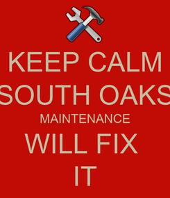 Poster: KEEP CALM SOUTH OAKS MAINTENANCE WILL FIX  IT