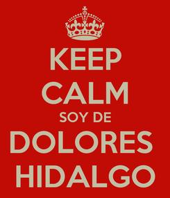 Poster: KEEP CALM SOY DE DOLORES  HIDALGO