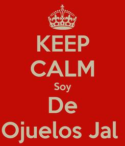 Poster: KEEP CALM Soy De Ojuelos Jal