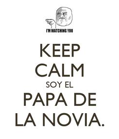 Poster: KEEP CALM SOY EL PAPA DE LA NOVIA.