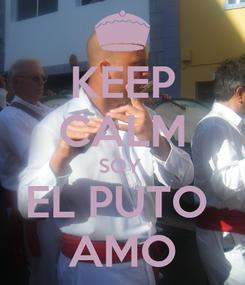 Poster: KEEP CALM SOY  EL PUTO  AMO