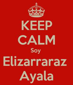 Poster: KEEP CALM Soy  Elizarraraz  Ayala
