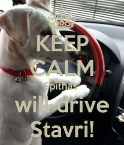 Poster: KEEP CALM Spithas  will drive Stavri!
