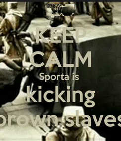 Poster: KEEP CALM Sporta is  kicking brown slaves