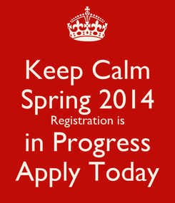 Poster: Keep Calm Spring 2014 Registration is in Progress Apply Today