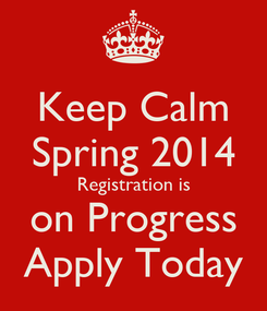 Poster: Keep Calm Spring 2014 Registration is on Progress Apply Today