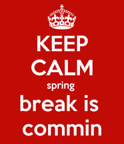 Poster: KEEP CALM spring  break is  commin