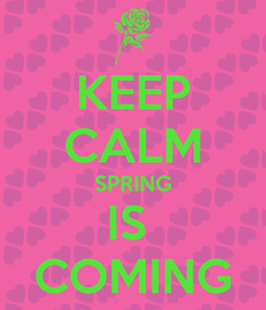 Poster: KEEP CALM SPRING IS  COMING