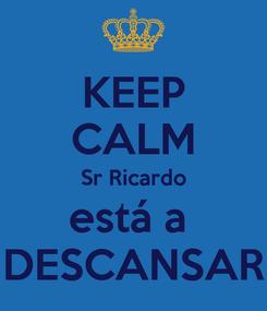 Poster: KEEP CALM Sr Ricardo está a  DESCANSAR