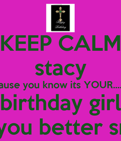 Poster: KEEP CALM stacy because you know its YOUR............ birthday girl SO you better smile
