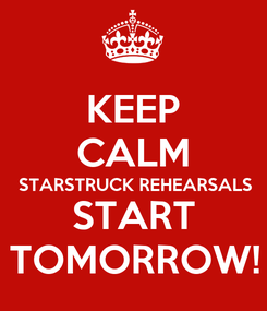 Poster: KEEP CALM STARSTRUCK REHEARSALS START TOMORROW!
