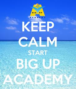 Poster: KEEP CALM START BIG UP ACADEMY