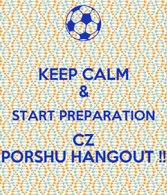 Poster: KEEP CALM & START PREPARATION CZ PORSHU HANGOUT !!