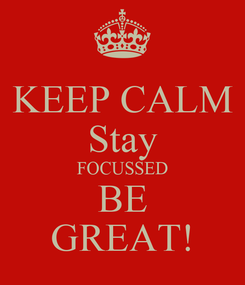 Poster: KEEP CALM Stay FOCUSSED BE GREAT!