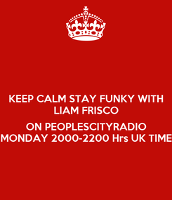 Poster: KEEP CALM STAY FUNKY WITH LIAM FRISCO  ON PEOPLESCITYRADIO MONDAY 2000-2200 Hrs UK TIME