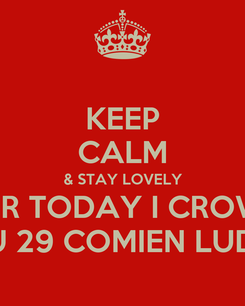 Poster: KEEP CALM & STAY LOVELY FOR TODAY I CROWN YOU 29 COMIEN LUDICK