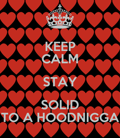 Poster: KEEP CALM STAY SOLID TO A HOODNIGGA