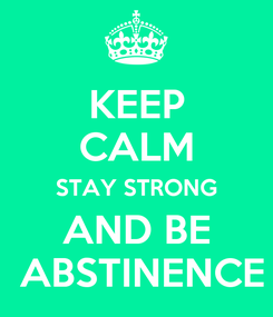 Poster: KEEP CALM STAY STRONG AND BE  ABSTINENCE