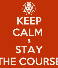 Poster: KEEP CALM  & STAY THE COURSE