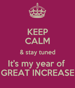 Poster: KEEP CALM & stay tuned It's my year of  GREAT INCREASE