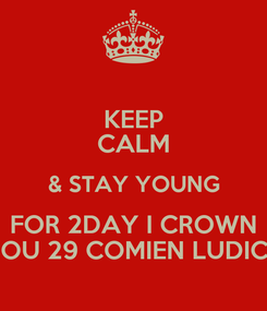 Poster: KEEP CALM & STAY YOUNG FOR 2DAY I CROWN YOU 29 COMIEN LUDICK