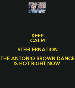 Poster: KEEP CALM STEELERNATION THE ANTONIO BROWN DANCE IS HOT RIGHT NOW