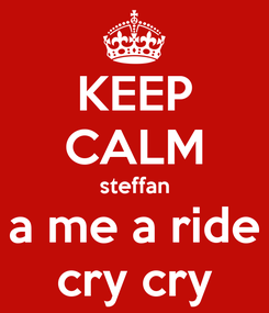 Poster: KEEP CALM steffan a me a ride cry cry