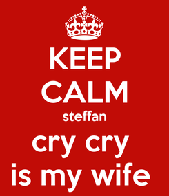 Poster: KEEP CALM steffan cry cry  is my wife