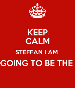 Poster: KEEP CALM STEFFAN I AM  GOING TO BE THE