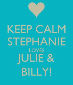 Poster: KEEP CALM STEPHANIE LOVES JULIE & BILLY!
