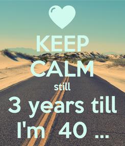 Poster: KEEP CALM still 3 years till I'm  40 ...