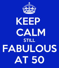 Poster: KEEP   CALM  STILL  FABULOUS AT 50