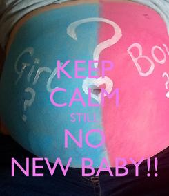 Poster: KEEP CALM STILL NO NEW BABY!!