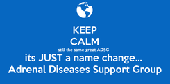 Poster: KEEP CALM still the same great ADSG its JUST a name change...  Adrenal Diseases Support Group