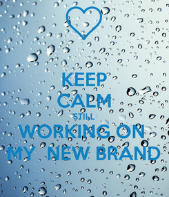 Poster: KEEP CALM STILL WORKING ON  MY  NEW BRAND