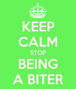 Poster: KEEP CALM STOP BEING A BITER