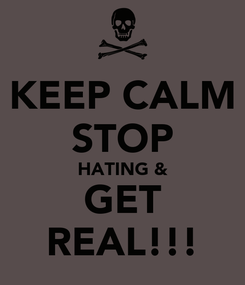 Poster: KEEP CALM STOP HATING & GET REAL!!!