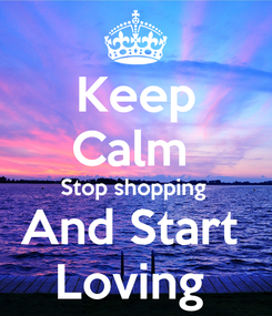Poster: Keep Calm  Stop shopping  And Start  Loving