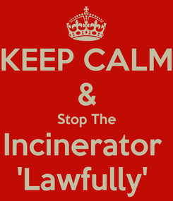 Poster: KEEP CALM & Stop The Incinerator  'Lawfully'
