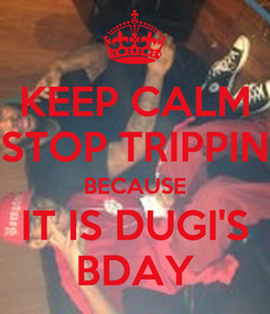 Poster: KEEP CALM STOP TRIPPIN BECAUSE IT IS DUGI'S BDAY