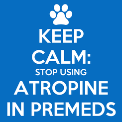 Poster: KEEP CALM: STOP USING ATROPINE IN PREMEDS