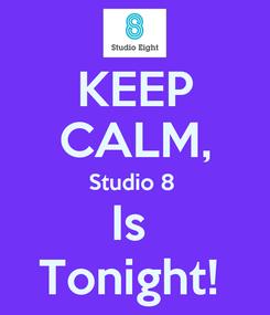 Poster: KEEP CALM, Studio 8  Is  Tonight!