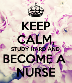 Poster: KEEP CALM, STUDY HARD AND BECOME A  NURSE