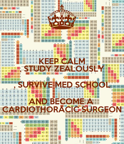 Poster: KEEP CALM , STUDY ZEALOUSLY , SURVIVE MED SCHOOL AND BECOME A  CARDIOTHORACIC SURGEON
