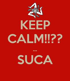 Poster: KEEP CALM!!?? ... SUCA