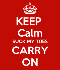 Poster: KEEP  Calm SUCK MY T0ES CARRY ON