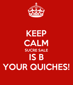 Poster: KEEP CALM SUCRE SALE IS B YOUR QUICHES!