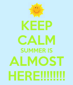 Poster: KEEP CALM SUMMER IS ALMOST HERE!!!!!!!!