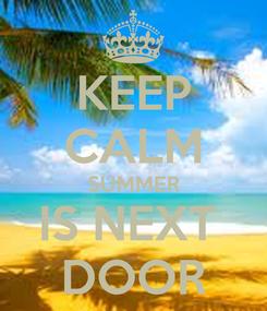 Poster: KEEP CALM SUMMER IS NEXT  DOOR