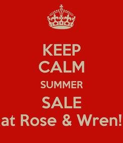 Poster: KEEP CALM SUMMER SALE at Rose & Wren!